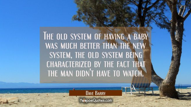 The old system of having a baby was much better than the new system the old system being characteri