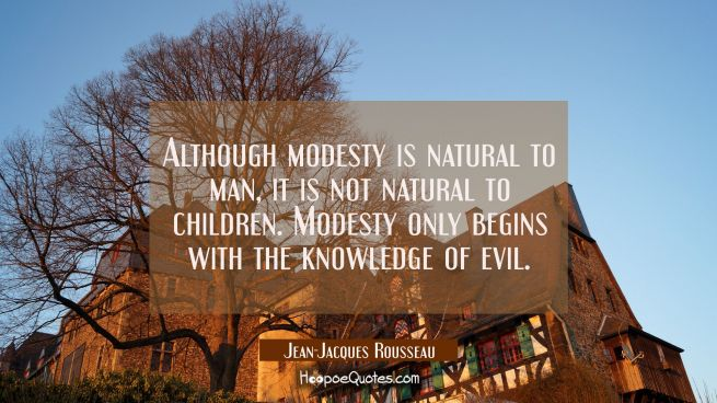 Although modesty is natural to man it is not natural to children. Modesty only begins with the know