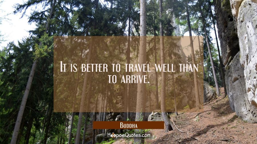 It is better to travel well than to arrive. Buddha Quotes