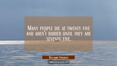 Many people die at twenty five and aren't buried until they are seventy five. Benjamin Franklin Quotes