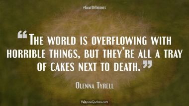 The world is overflowing with horrible things, but they're all a tray of cakes next to death. Game of Thrones Quotes