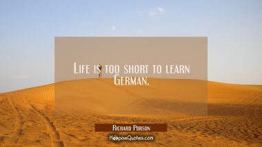 Life is too short to learn German. Richard Porson Quotes