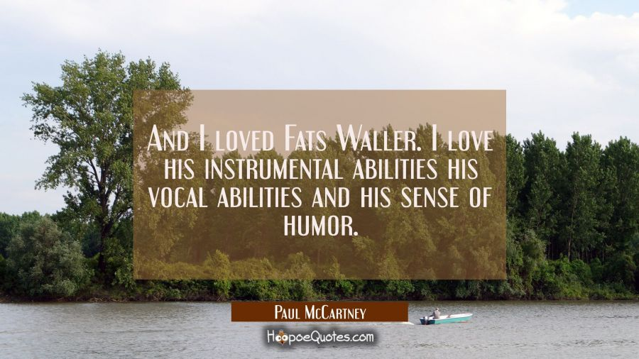 And I loved Fats Waller. I love his instrumental abilities his vocal abilities and his sense of hum Paul McCartney Quotes