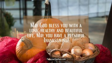 May God bless you with a long, healthy and beautiful life. May you have a plentiful Thanksgiving! Thanksgiving Quotes