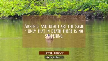 Absence and death are the same - only that in death there is no suffering. Theodore Roosevelt Quotes