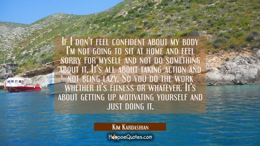 If I don't feel confident about my body I'm not going to sit at home and feel sorry for myself and Kim Kardashian Quotes