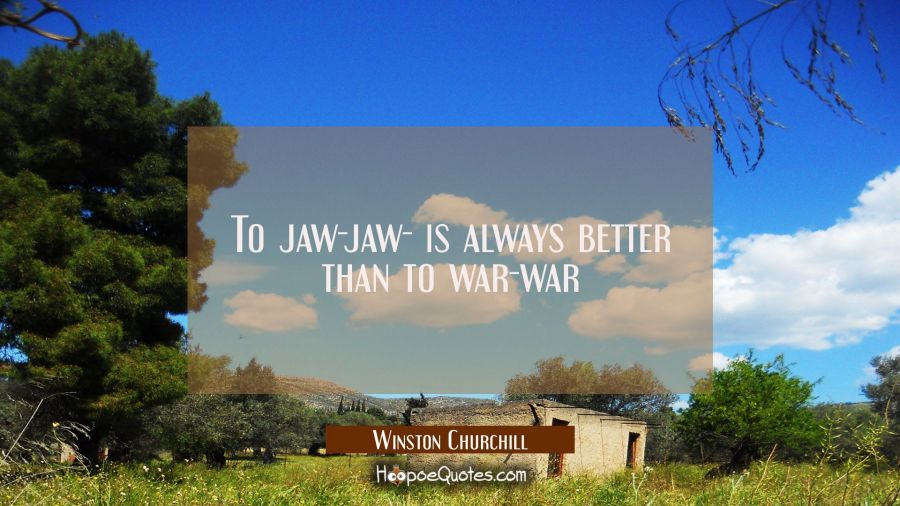 To jaw-jaw- is always better than to war-war Winston Churchill Quotes