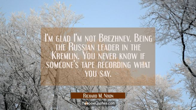 I'm glad I'm not Brezhnev. Being the Russian leader in the Kremlin. You never know if someone's tap