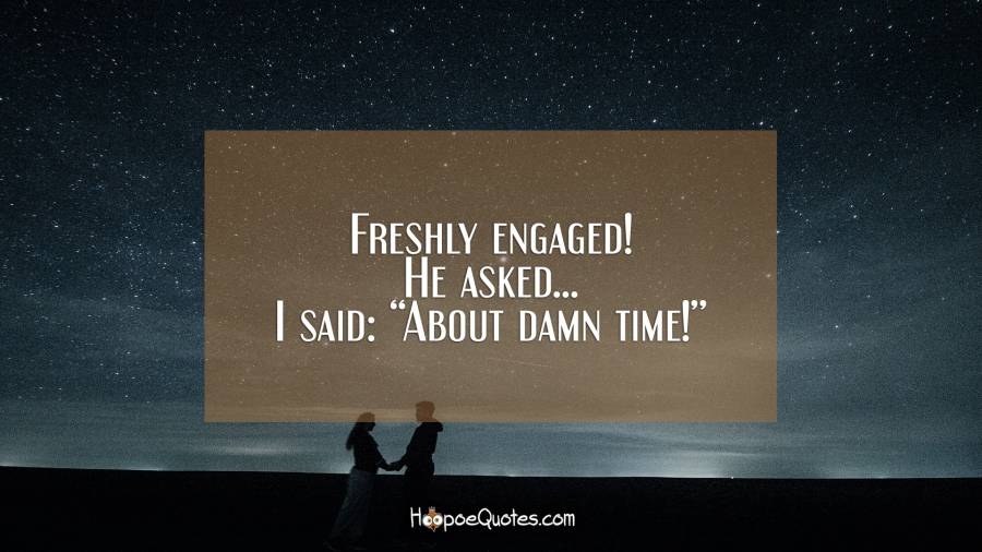 "Freshly engaged! He asked... I said: ""About damn time!"" Engagement Quotes"