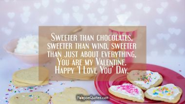 Sweeter than chocolates, sweeter than wind, sweeter than just about everything, You are my Valentine. Happy 'I Love You' Day. Valentine's Day Quotes