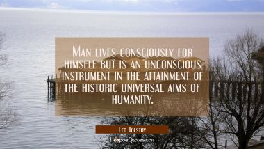 Man lives consciously for himself but is an unconscious instrument in the attainment of the histori