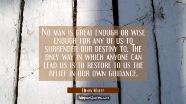 No man is great enough or wise enough for any of us to surrender our destiny to. The only way in wh Henry Miller Quotes