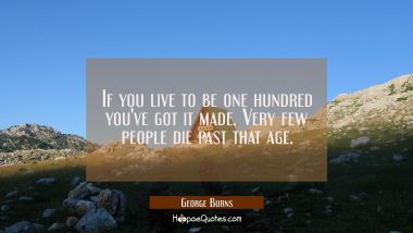 If you live to be one hundred you've got it made. Very few people die past that age.