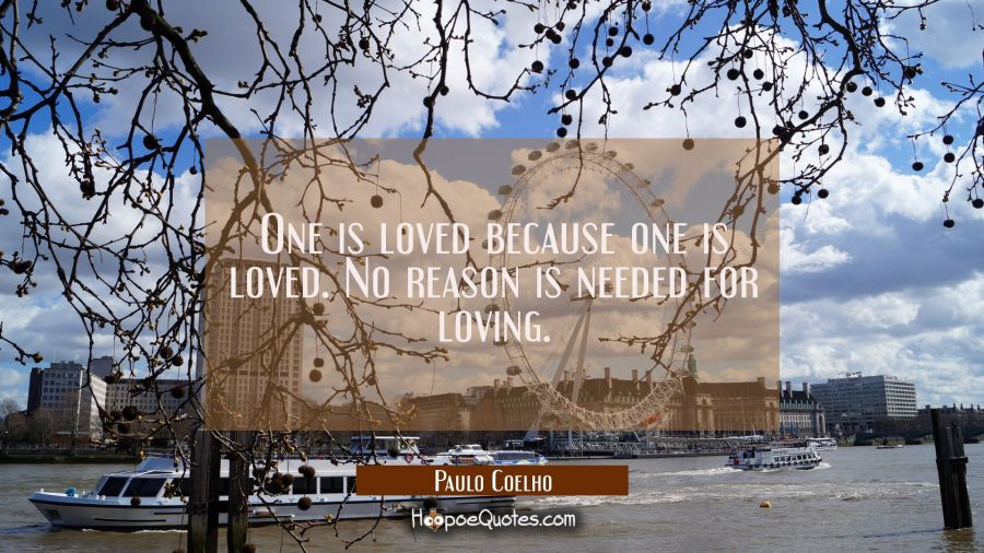Quote of the Day - One is loved because one is loved. No reason is needed for loving. - Paulo Coelho