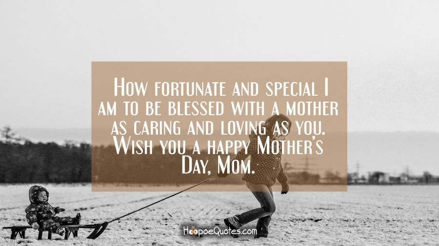How fortunate and special I am to be blessed with a mother as caring and loving as you. Wish you a happy Mother's Day, Mom. Mother's Day Quotes