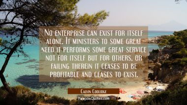 No enterprise can exist for itself alone. It ministers to some great need it performs some great se