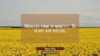 Miracles come in moments. Be ready and willing. Wayne Dyer Quotes