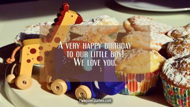A very happy birthday to our little boy! We love you. Quotes
