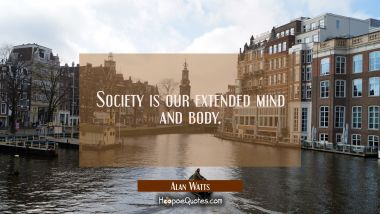 Society is our extended mind and body.