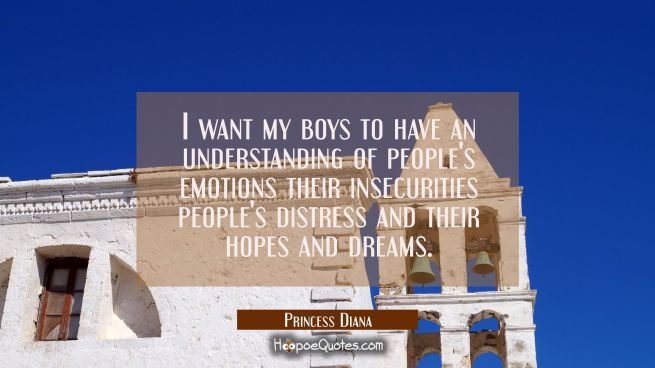 I want my boys to have an understanding of people's emotions their insecurities people's distress a