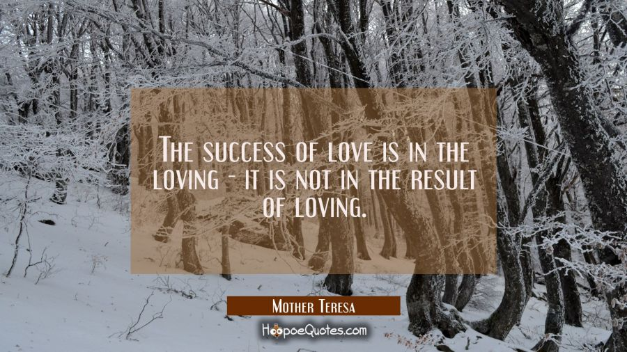 The success of love is in the loving - it is not in the result of loving. Mother Teresa Quotes