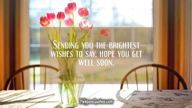 Sending you the brightest wishes to say, hope you get well soon.