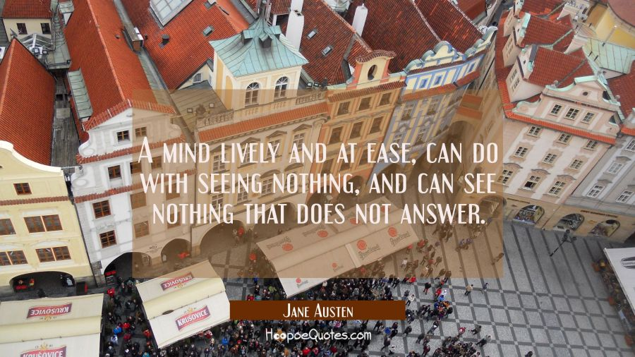 A mind lively and at ease, can do with seeing nothing, and can see nothing that does not answer. Jane Austen Quotes