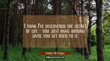 I think I've discovered the secret of life - you just hang around until you get used to it.
