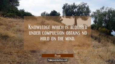 Knowledge which is acquired under compulsion obtains no hold on the mind.