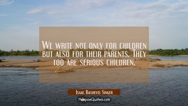 We write not only for children but also for their parents. They too are serious children. Isaac Bashevis Singer Quotes