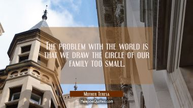 The problem with the world is that we draw the circle of our family too small.