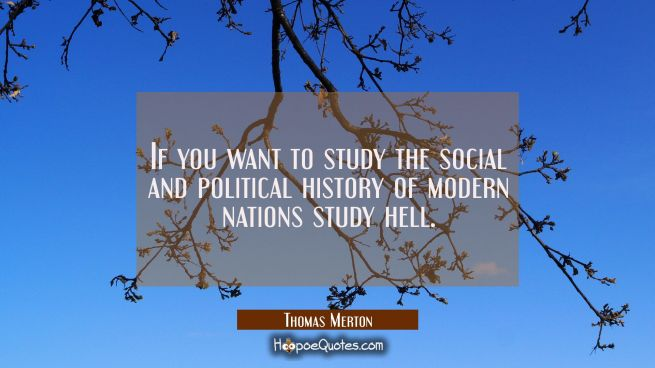 If you want to study the social and political history of modern nations study hell.