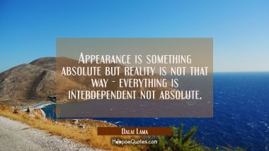 Appearance is something absolute but reality is not that way - everything is interdependent not abs