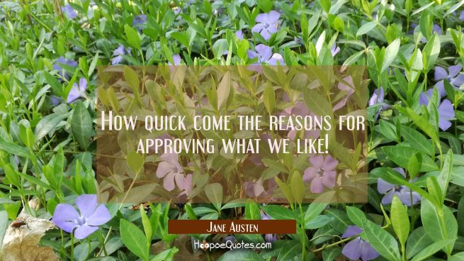 How quick come the reasons for approving what we like!