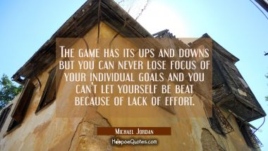 The game has its ups and downs but you can never lose focus of your individual goals and you can't