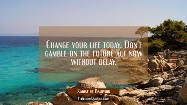 Change your life today. Don't gamble on the future act now without delay. Simone de Beauvoir Quotes