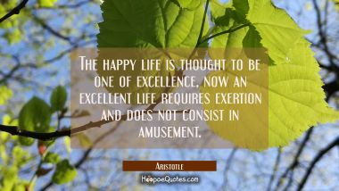 The happy life is thought to be one of excellence, now an excellent life requires exertion and does