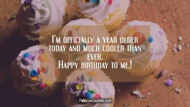I'm officially a year older today and much cooler than ever. Happy birthday to me. Quotes