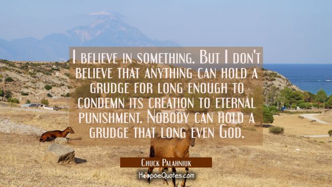 I believe in something. But I don't believe that anything can hold a grudge for long enough to cond