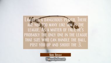 Lamar is a dangerous player. There are not too many like him in the league. As a matter of fact he' Kobe Bryant Quotes