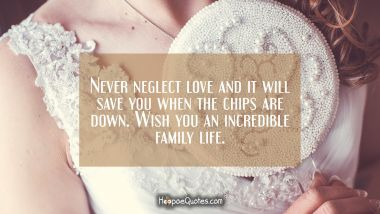 Never neglect love and it will save you when the chips are down. Wish you an incredible family life. Wedding Quotes