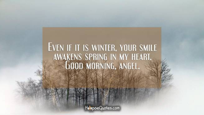Even if it is winter, your smile awakens spring in my heart. Good morning, angel.