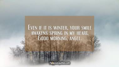 Even if it is winter, your smile awakens spring in my heart. Good morning, angel. Good Morning Quotes