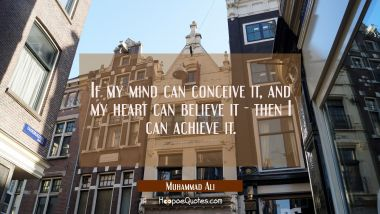If my mind can conceive it, and my heart can believe it - then I can achieve it. Muhammad Ali Quotes