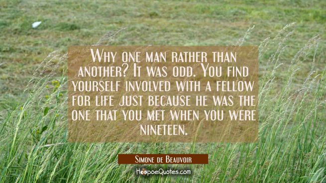 Why one man rather than another? It was odd. You find yourself involved with a fellow for life just