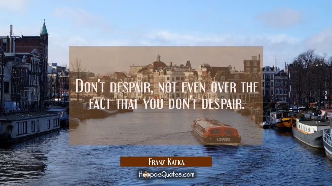 Don't despair not even over the fact that you don't despair.