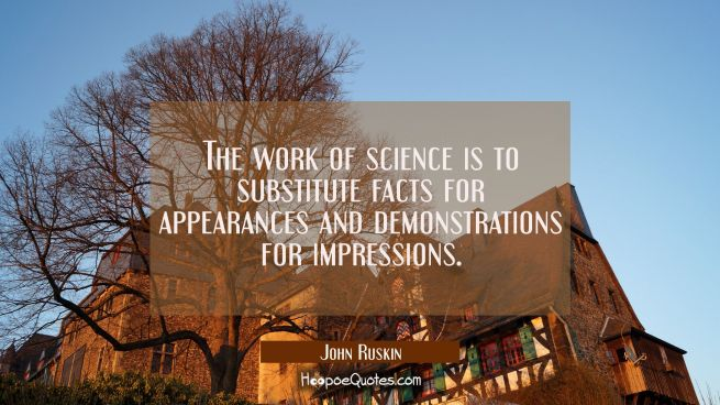 The work of science is to substitute facts for appearances and demonstrations for impressions.