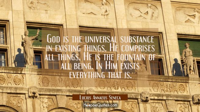 God is the universal substance in existing things. He comprises all things. He is the fountain of a
