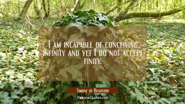 I am incapable of conceiving infinity and yet I do not accept finity.
