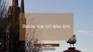 Unbeing dead isn't being alive. E.E. Cummings Quotes